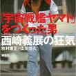 庵野秀明の人生を変え、富野由悠季に敵と認められた『「宇宙戦艦ヤマト」をつくった男 西崎義展の狂気』