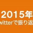 2015年をTwitterで振り返る!【ニュースまとめ】