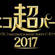 ニコニコ最大のライブイベント「ニコニコ超パーティー2017」開催決定