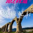 『旅と鉄道』2018年5月号は「廃線紀行」。廃線歩きや、廃線を復活させたロストラインスポットを特集