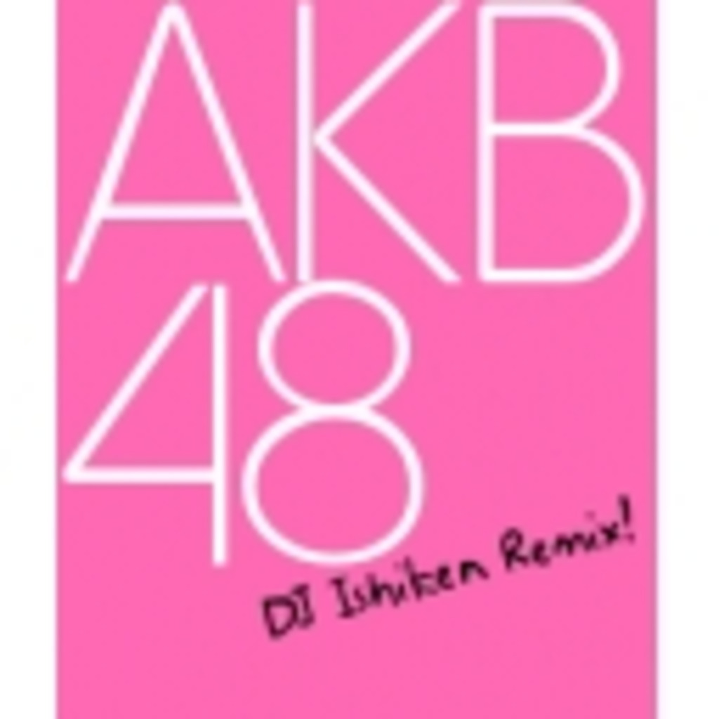 DJいしけんのAKB48REMIX
