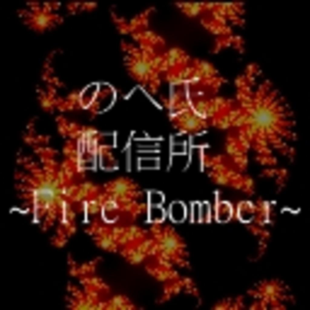 のへ氏配信所 ~Fire_Bomber~