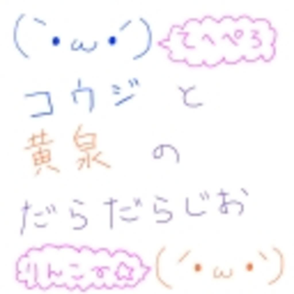 (`・ω・´)コウジと黄泉のだらだらじお(´・ω・`)