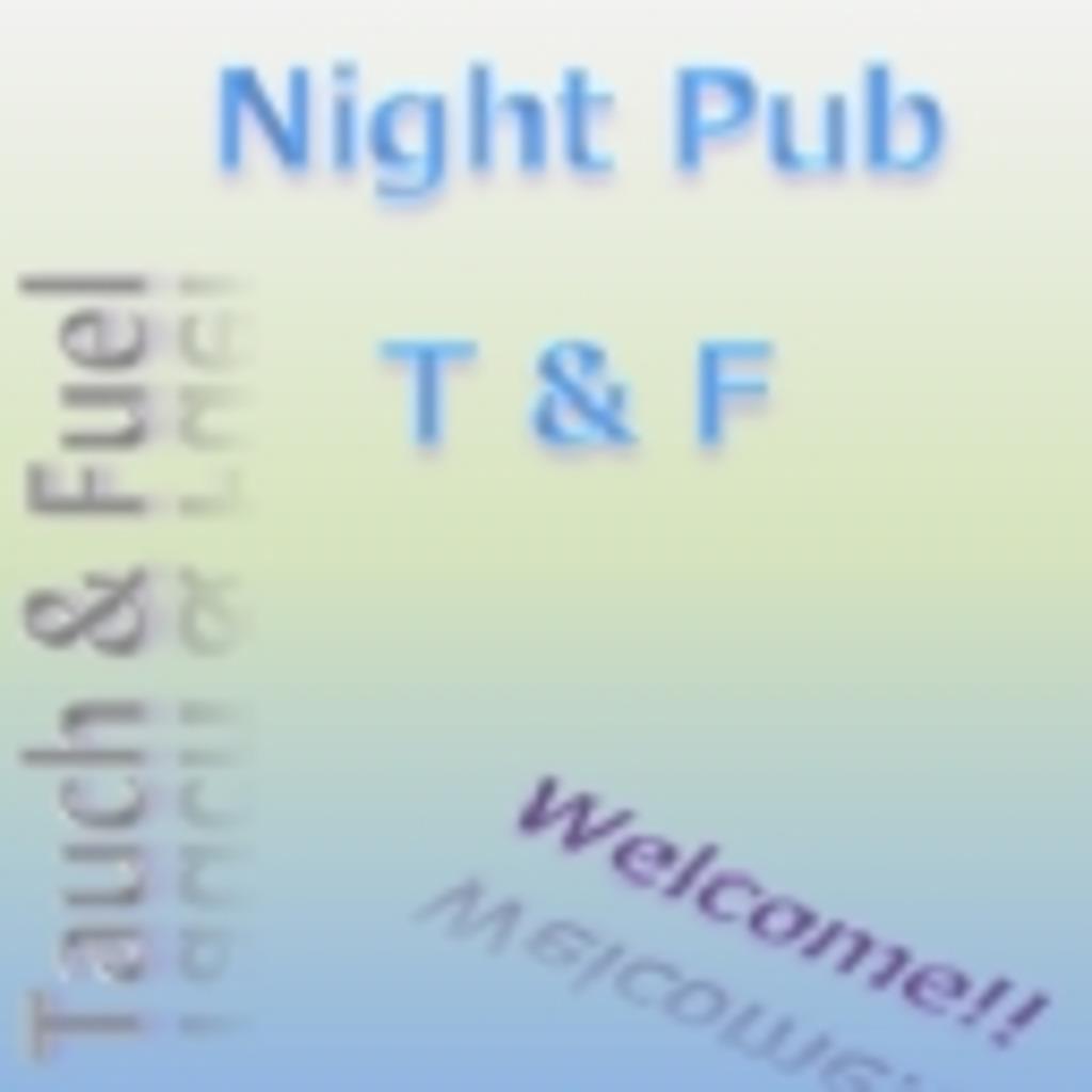 NIght Pub T&F ~ 燃料坊やの勝手にしやがれっ ~