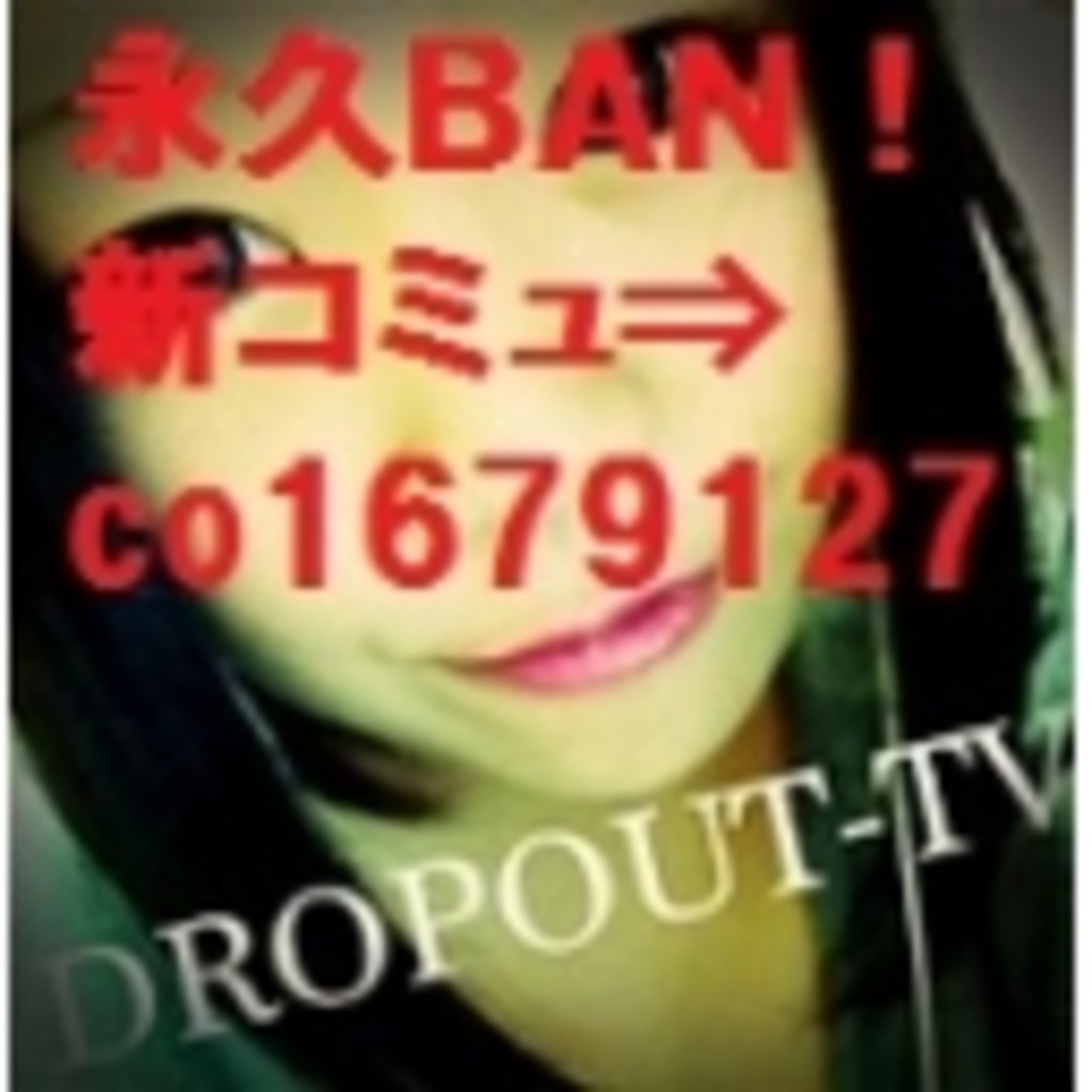永久BAN!!新コミュ⇒co1679127「DROPOUT-TV」