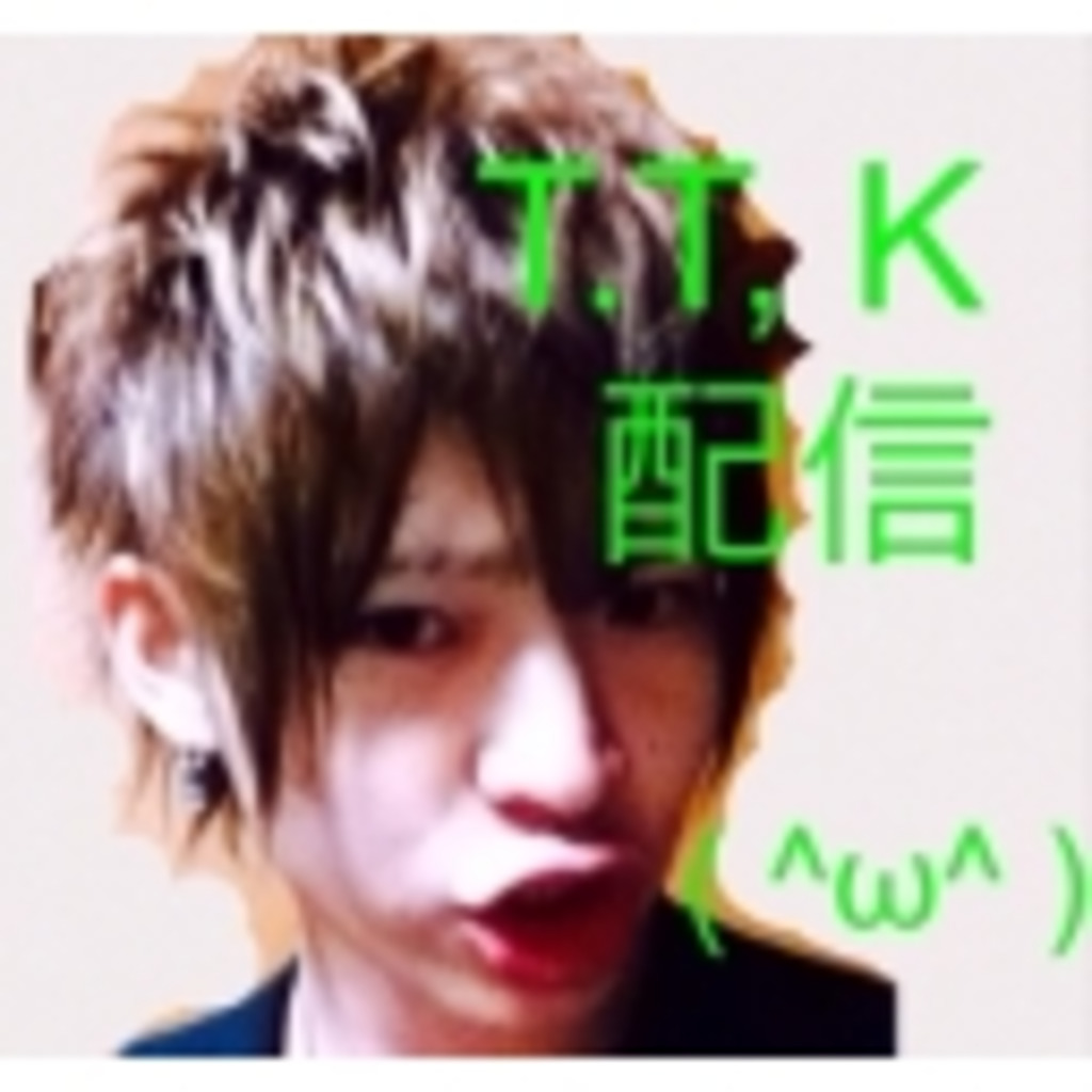 T.T.K配信( ^ω^ )