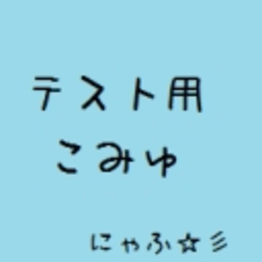 にゃふ☆彡のテスト用コミュ!