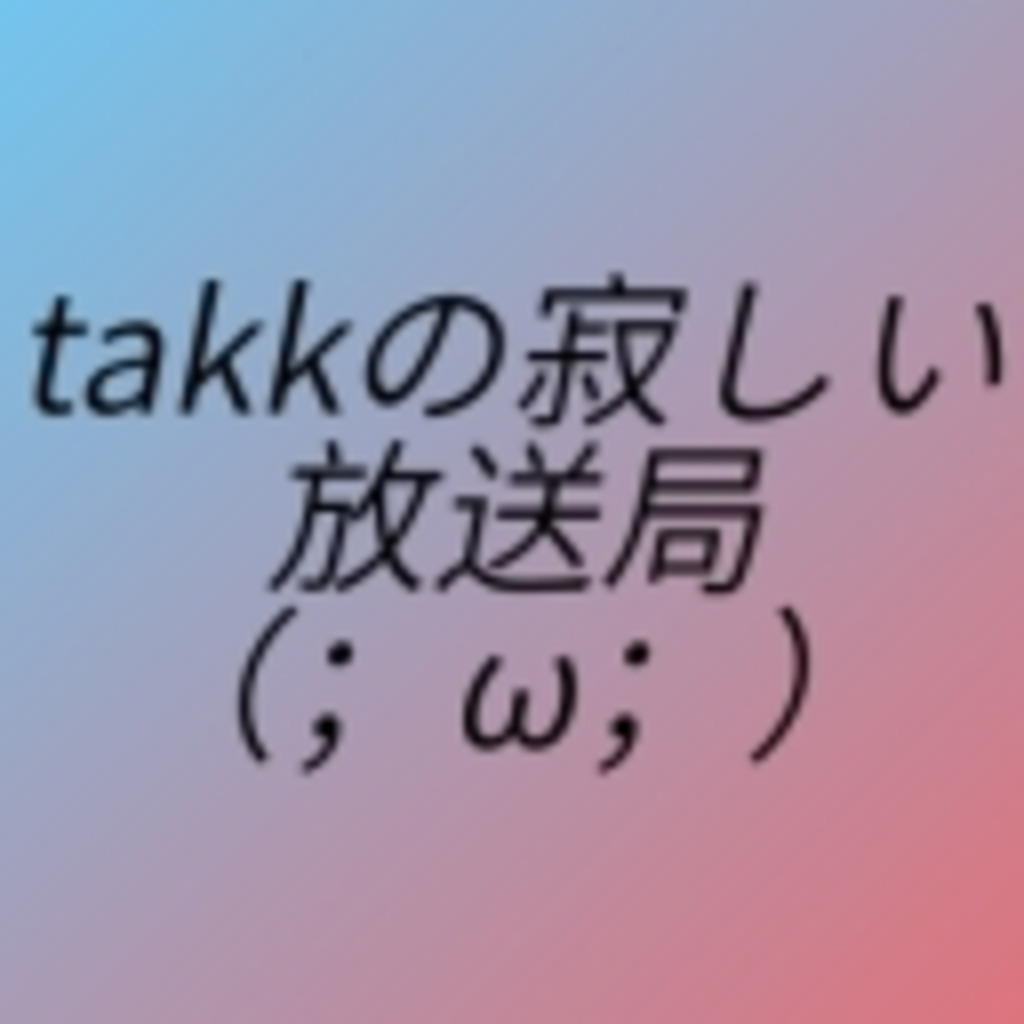takkの寂しい放送局(;ω;)