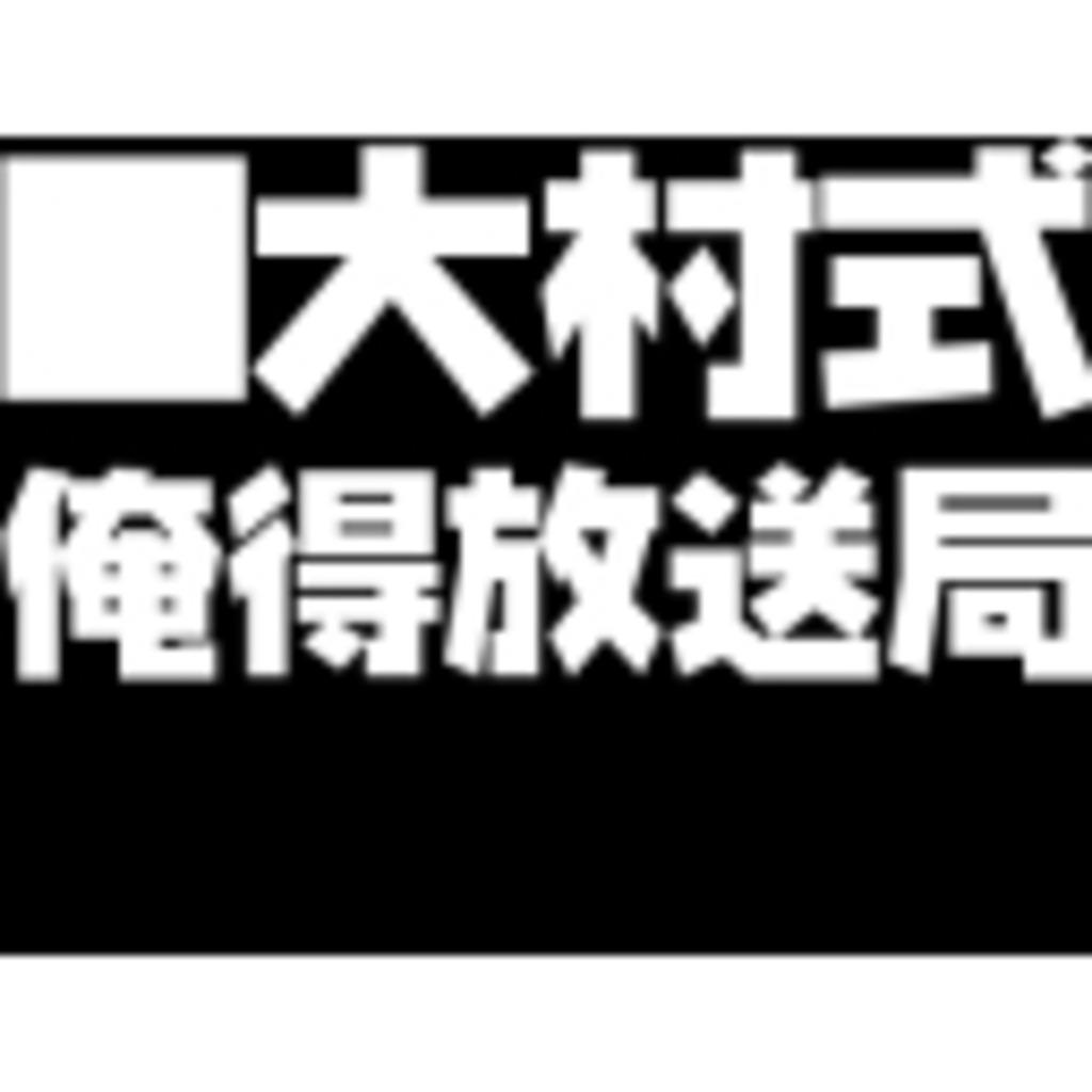 ▼大村式俺得放送局▼