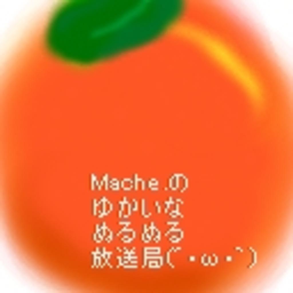Mache.のゆかいなぬるぬる放送局(´・ω・`)