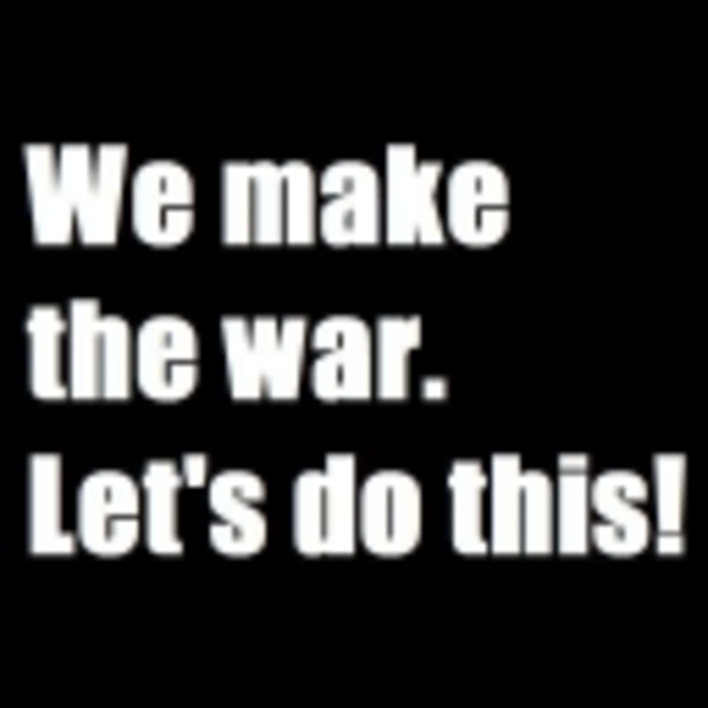 We make the war. Let's do this!