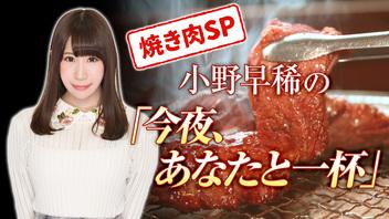 【焼き肉スペシャル】小野早稀の「今夜、あなたと一杯」【公式生放送枠】