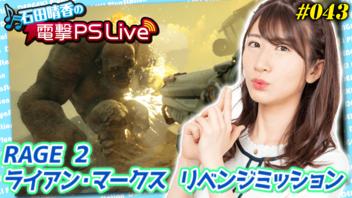 石田晴香の電撃PS Live #043【ライアン・マークス リベンジミッション、RAGE 2】
