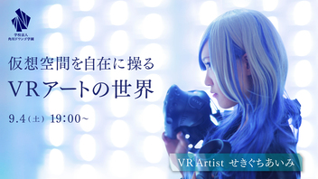 VR Artistせきぐちあいみの特別授業 ~仮想空間を自在に操るVRアートの世界~