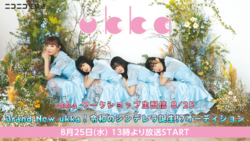 ukka ワークショップ生配信 8/25 Brand New ukka!令和のシンデレラ誕生!?オーディション