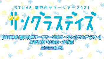 「STU48 瀬戸内サマーツアー2021〜サングラスデイズ〜」兵庫公演 <2部>生中継