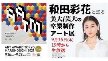 和田彩花と巡る美大/芸大の卒業制作アート展「ART AWARD TOKYO MARUNOUCHI 2021」から生中継