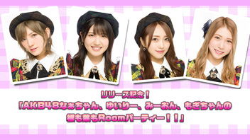 リリース記念!「AKB48なぁちゃん、ゆいりー、みーおん、もぎちゃんの根も葉もRoomパーティー!!」
