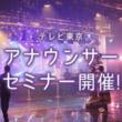 11/11(日)株式会社テレビ東京 アナウンサーセミナー開催!現役アナウンサーの話が聞ける絶好のチャンス!