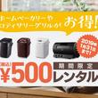 大人気のホームベーカリー・ロティサリーグリルが500円でレンタルできるキャンペーン実施中!