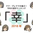 約1000人のママ、プレママが選ぶ 今年の漢字ランキングと気になるニュースランキング 2年連続ワンツートップで「幸」と「変」が殿堂入り
