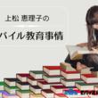 モバイルを活用した最新のICT教育・海外教育事例をお届け!博士(教育学)上松恵理子先生によるコラム記事をブログメディア「モバイル総合大学校」にて6月21日より連載開始