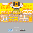 近鉄×ロボ団「きんてつ鉄道まつり2019」でプログラミング体験イベント「ロボットプログラミングでわくわく近未来鉄道」を実施決定!